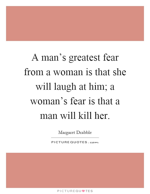man s greatest fear The bible says in the fifth chapter of ephesians that the greatest fear of women is that they will be left alone and unlovedrejected this can take.