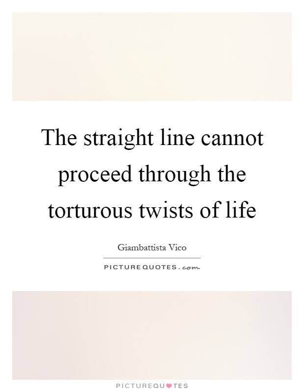 The straight line cannot proceed through the torturous twists of life Picture Quote #1