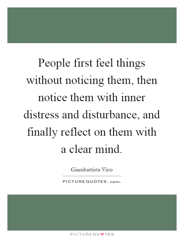 People first feel things without noticing them, then notice them with inner distress and disturbance, and finally reflect on them with a clear mind Picture Quote #1