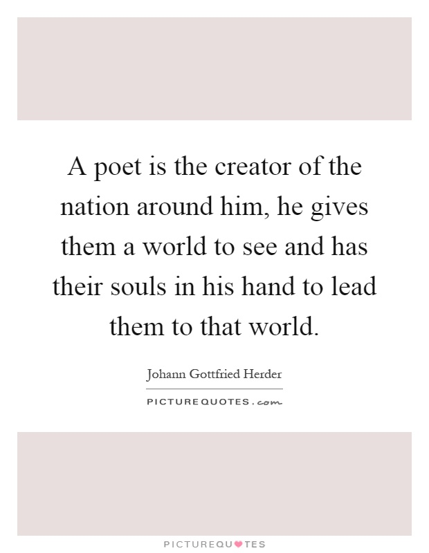 A poet is the creator of the nation around him, he gives them a world to see and has their souls in his hand to lead them to that world Picture Quote #1