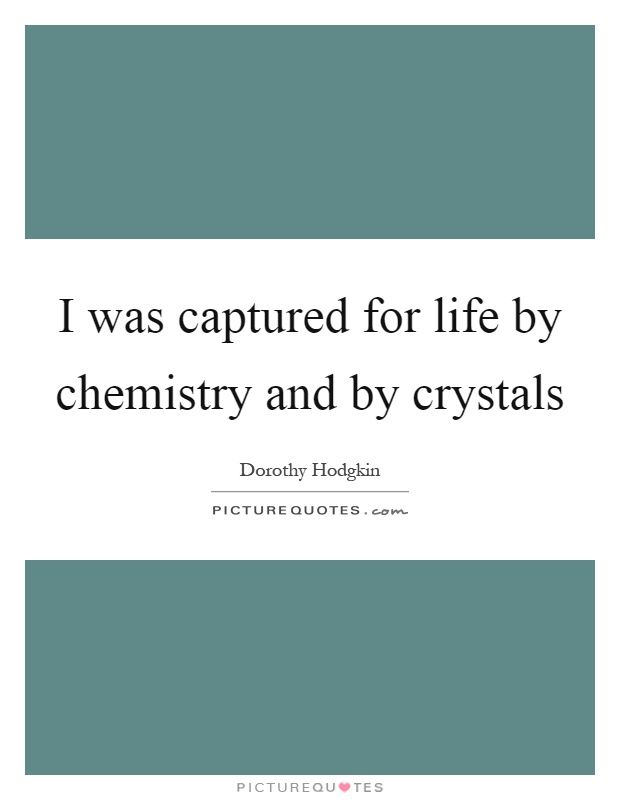 I was captured for life by chemistry and by crystals Picture Quote #1