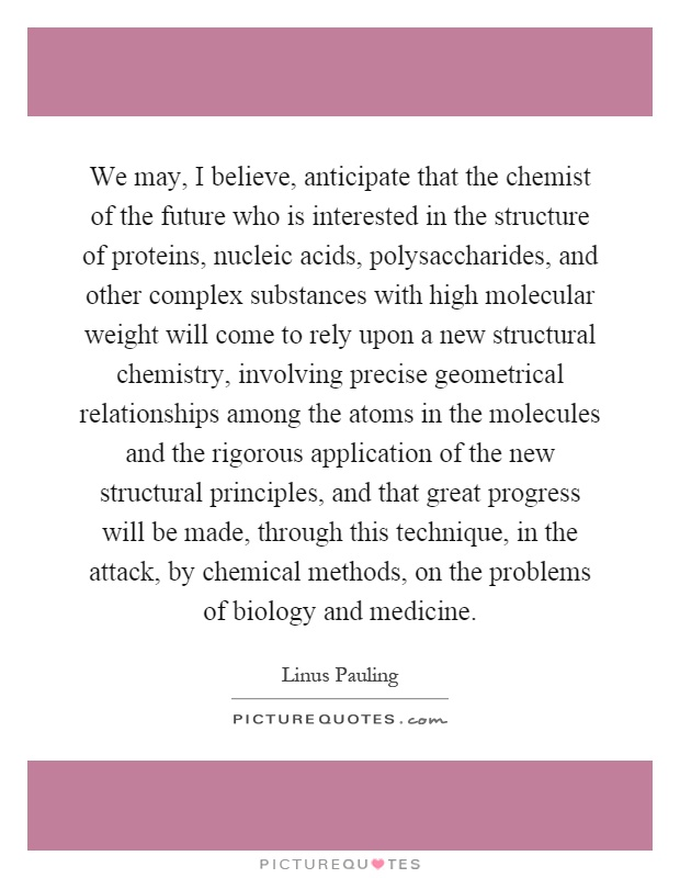 We may, I believe, anticipate that the chemist of the future who is interested in the structure of proteins, nucleic acids, polysaccharides, and other complex substances with high molecular weight will come to rely upon a new structural chemistry, involving precise geometrical relationships among the atoms in the molecules and the rigorous application of the new structural principles, and that great progress will be made, through this technique, in the attack, by chemical methods, on the problems of biology and medicine Picture Quote #1