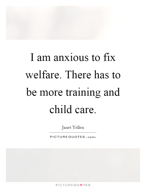 I am anxious to fix welfare. There has to be more training and child care Picture Quote #1