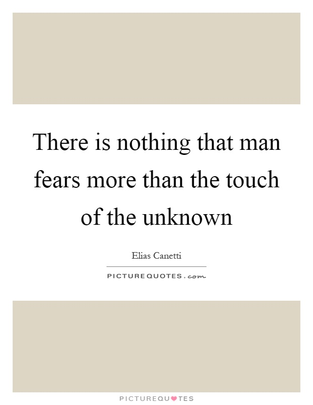 There is nothing that man fears more than the touch of the unknown Picture Quote #1