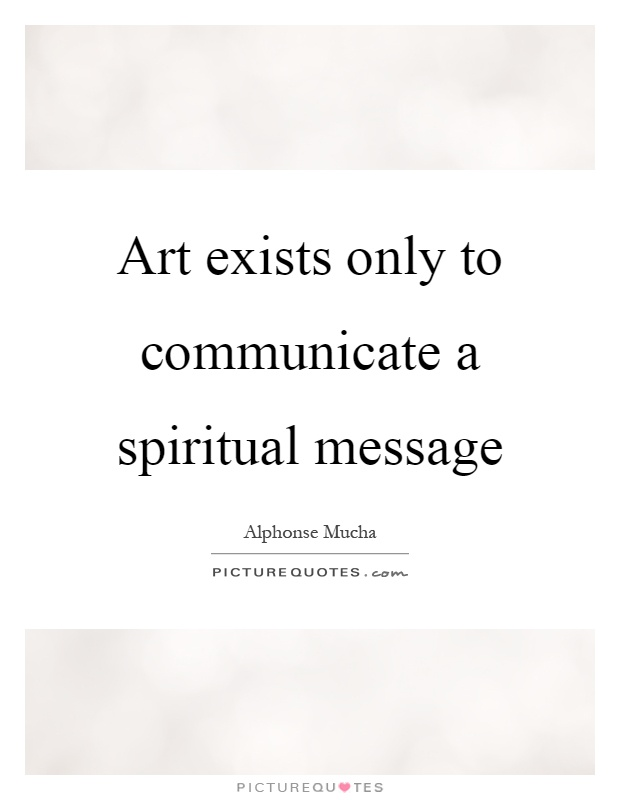 Art exists only to communicate a spiritual message Picture Quote #1