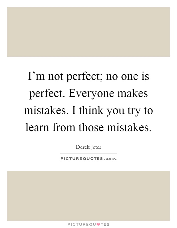I'm not perfect; no one is perfect. Everyone makes mistakes. I think you try to learn from those mistakes Picture Quote #1