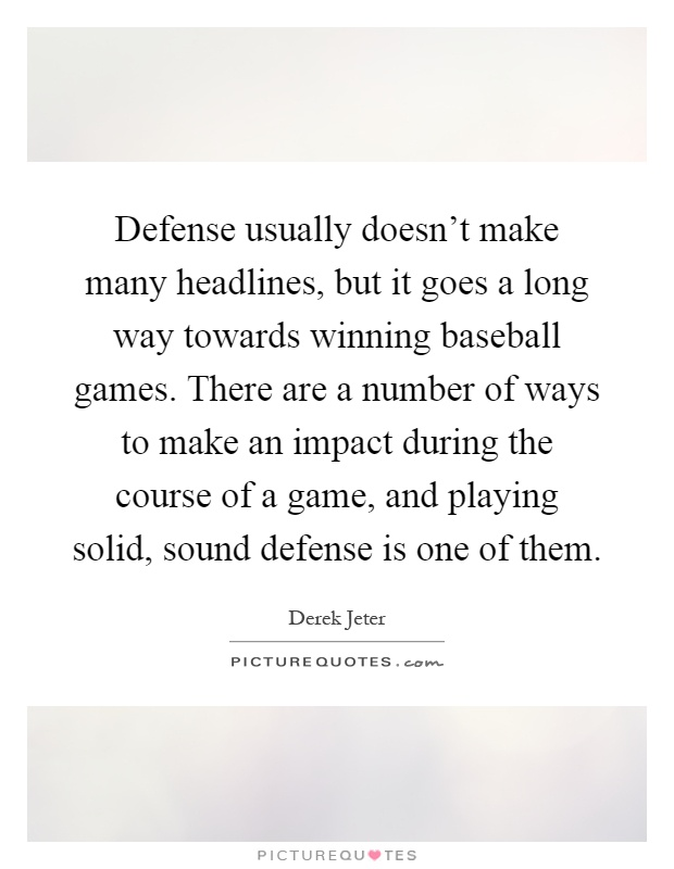 Defense usually doesn't make many headlines, but it goes a long way towards winning baseball games. There are a number of ways to make an impact during the course of a game, and playing solid, sound defense is one of them Picture Quote #1