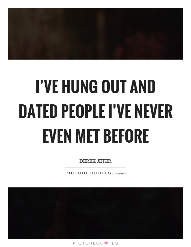 I've hung out and dated people I've never even met before Picture Quote #1