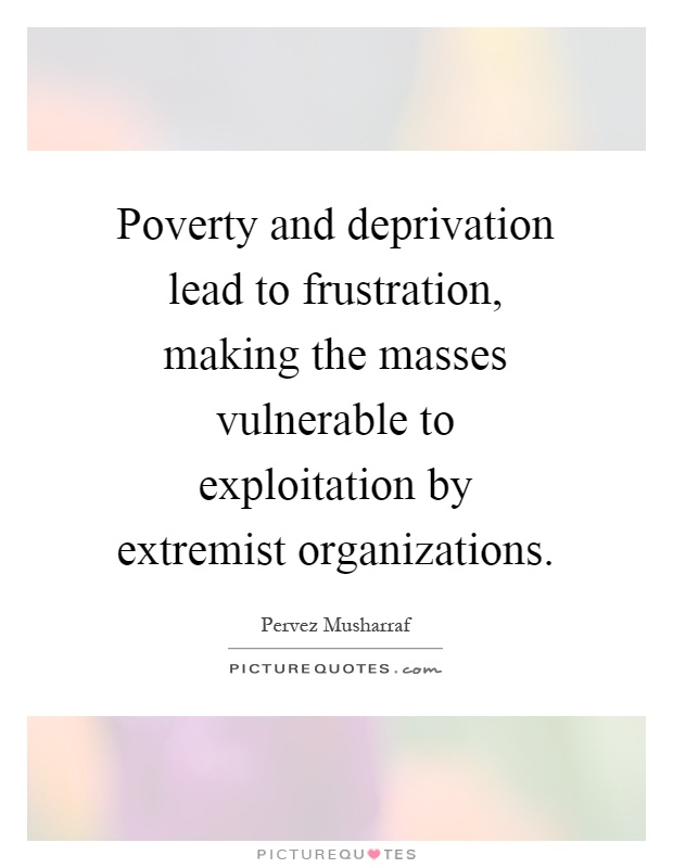 Poverty and deprivation lead to frustration, making the masses vulnerable to exploitation by extremist organizations Picture Quote #1