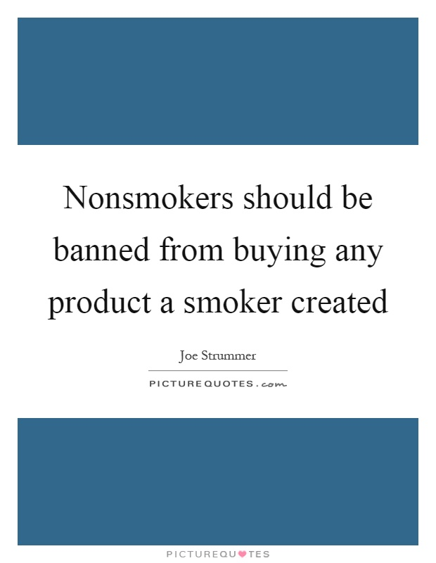 Nonsmokers should be banned from buying any product a smoker created Picture Quote #1