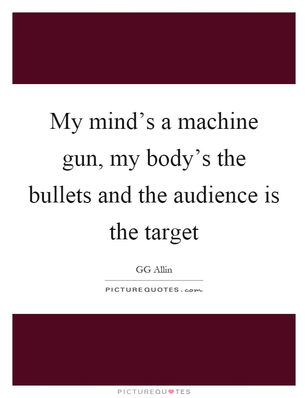 My mind's a machine gun, my body's the bullets and the audience is the target Picture Quote #1