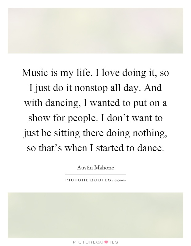 Music is my life. I love doing it, so I just do it nonstop all day. And with dancing, I wanted to put on a show for people. I don't want to just be sitting there doing nothing, so that's when I started to dance Picture Quote #1