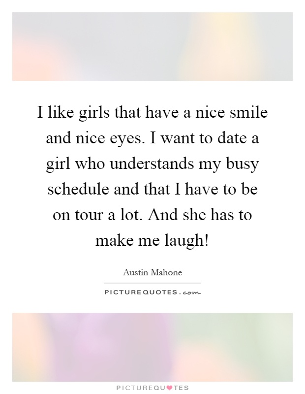I like girls that have a nice smile and nice eyes. I want to date a girl who understands my busy schedule and that I have to be on tour a lot. And she has to make me laugh! Picture Quote #1