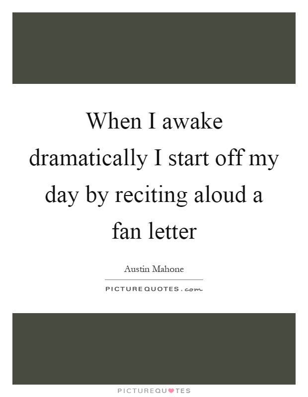 When I awake dramatically I start off my day by reciting aloud a fan letter Picture Quote #1