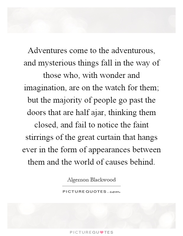 Adventures come to the adventurous, and mysterious things fall in the way of those who, with wonder and imagination, are on the watch for them; but the majority of people go past the doors that are half ajar, thinking them closed, and fail to notice the faint stirrings of the great curtain that hangs ever in the form of appearances between them and the world of causes behind Picture Quote #1