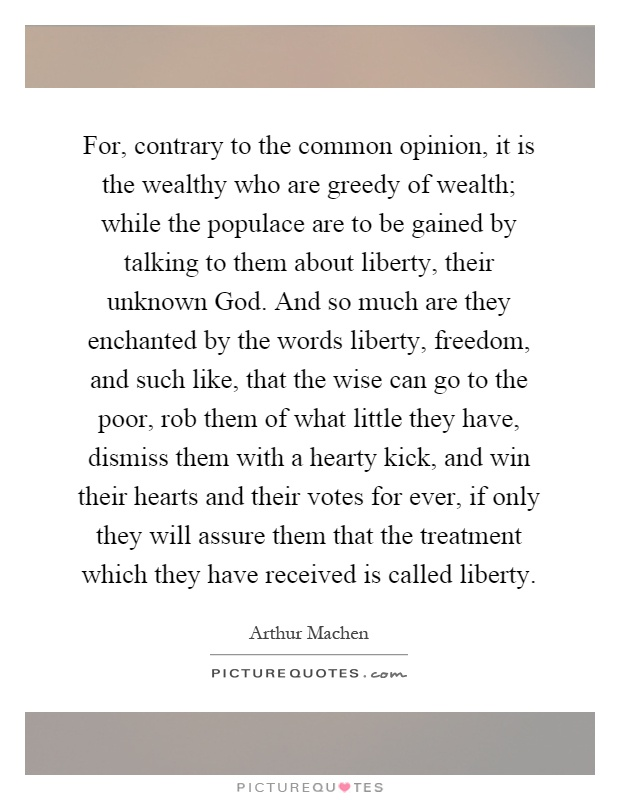 For, contrary to the common opinion, it is the wealthy who are greedy of wealth; while the populace are to be gained by talking to them about liberty, their unknown God. And so much are they enchanted by the words liberty, freedom, and such like, that the wise can go to the poor, rob them of what little they have, dismiss them with a hearty kick, and win their hearts and their votes for ever, if only they will assure them that the treatment which they have received is called liberty Picture Quote #1