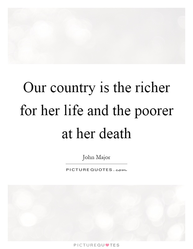 Our country is the richer for her life and the poorer at her death Picture Quote #1