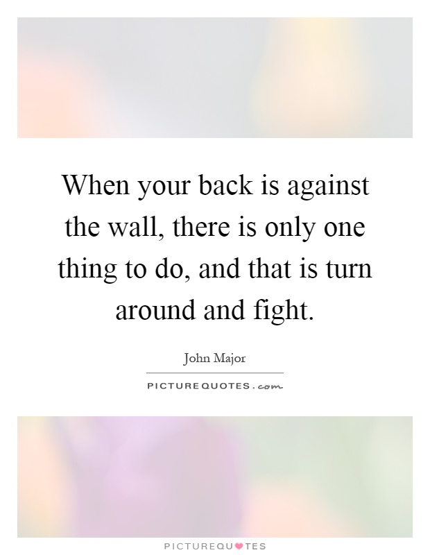 When your back is against the wall, there is only one thing to do, and that is turn around and fight Picture Quote #1