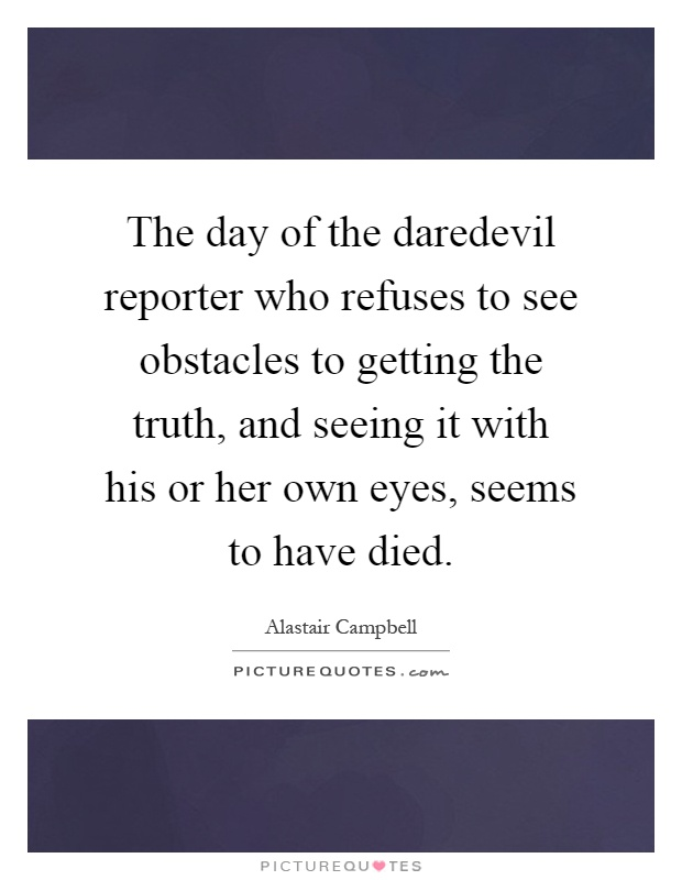 The day of the daredevil reporter who refuses to see obstacles to getting the truth, and seeing it with his or her own eyes, seems to have died Picture Quote #1