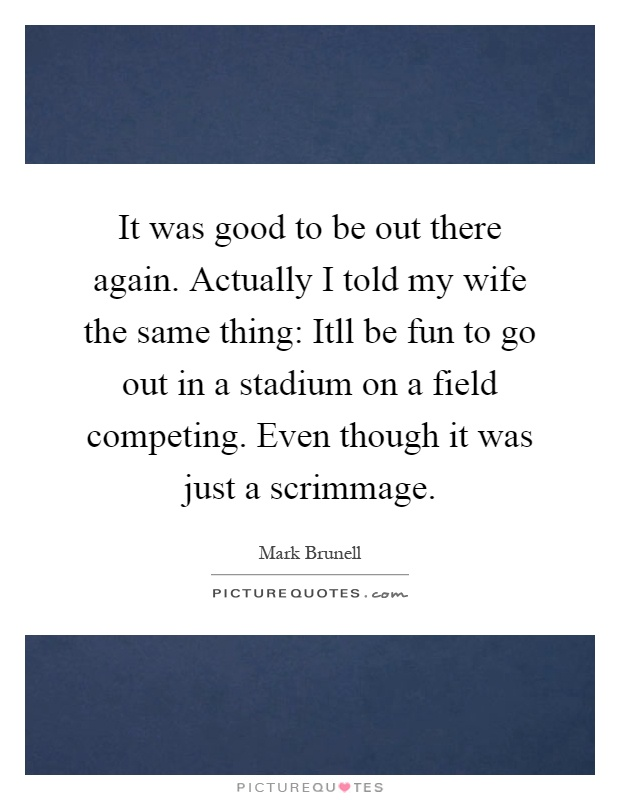 It was good to be out there again. Actually I told my wife the same thing: Itll be fun to go out in a stadium on a field competing. Even though it was just a scrimmage Picture Quote #1