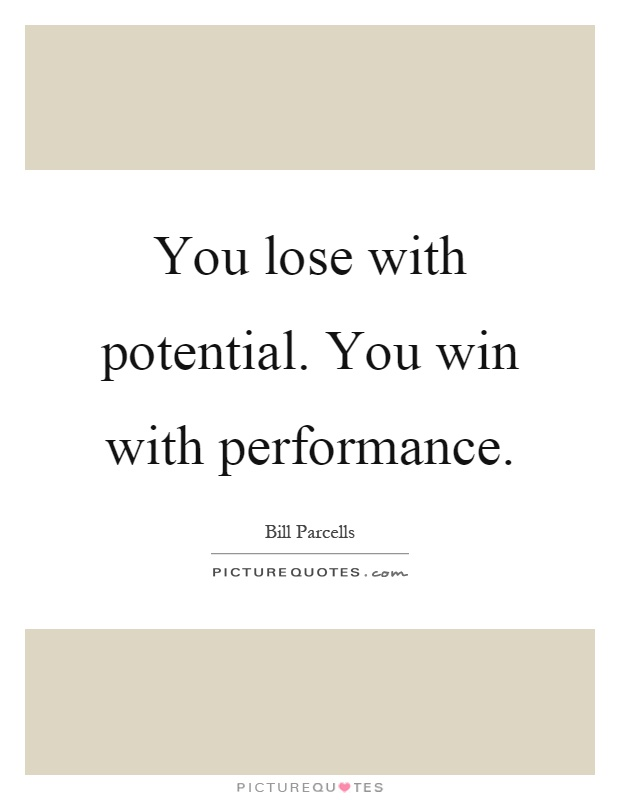 You lose with potential. You win with performance Picture Quote #1