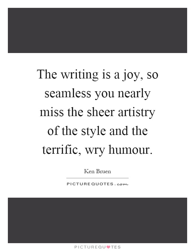 The writing is a joy, so seamless you nearly miss the sheer artistry of the style and the terrific, wry humour Picture Quote #1