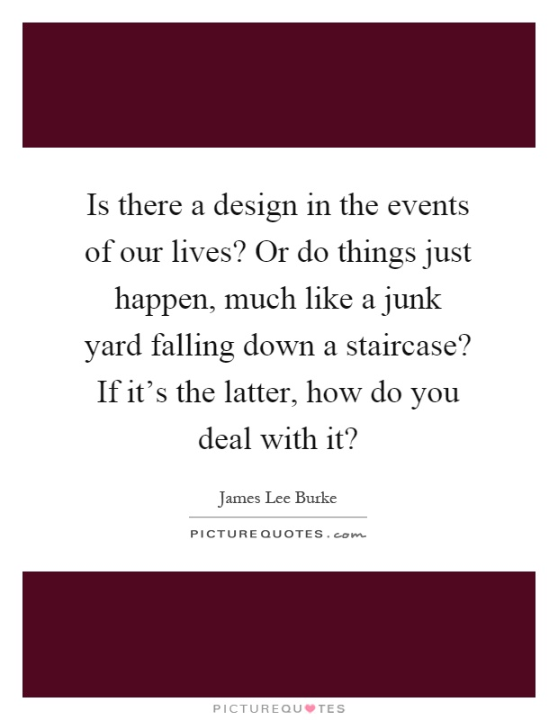 Is there a design in the events of our lives? Or do things just happen, much like a junk yard falling down a staircase? If it's the latter, how do you deal with it? Picture Quote #1