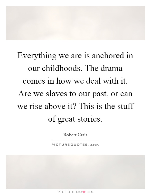 Everything we are is anchored in our childhoods. The drama comes in how we deal with it. Are we slaves to our past, or can we rise above it? This is the stuff of great stories Picture Quote #1