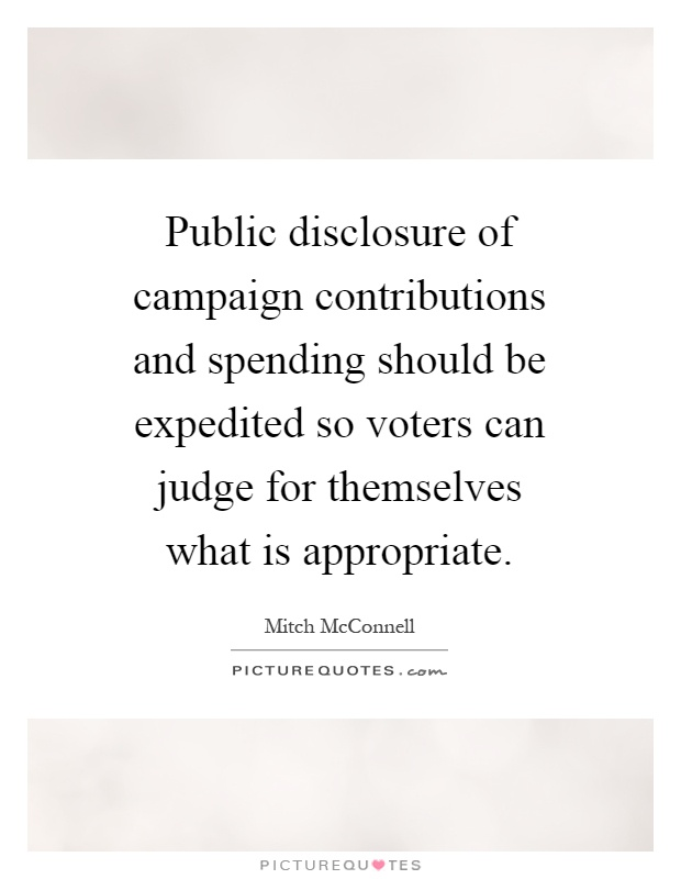 Public disclosure of campaign contributions and spending should be expedited so voters can judge for themselves what is appropriate Picture Quote #1