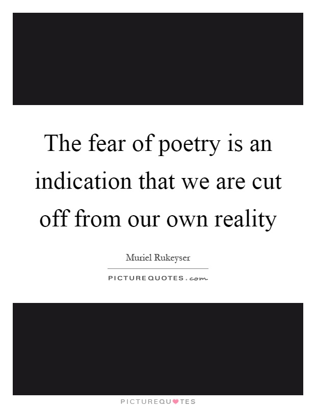The fear of poetry is an indication that we are cut off from our own reality Picture Quote #1