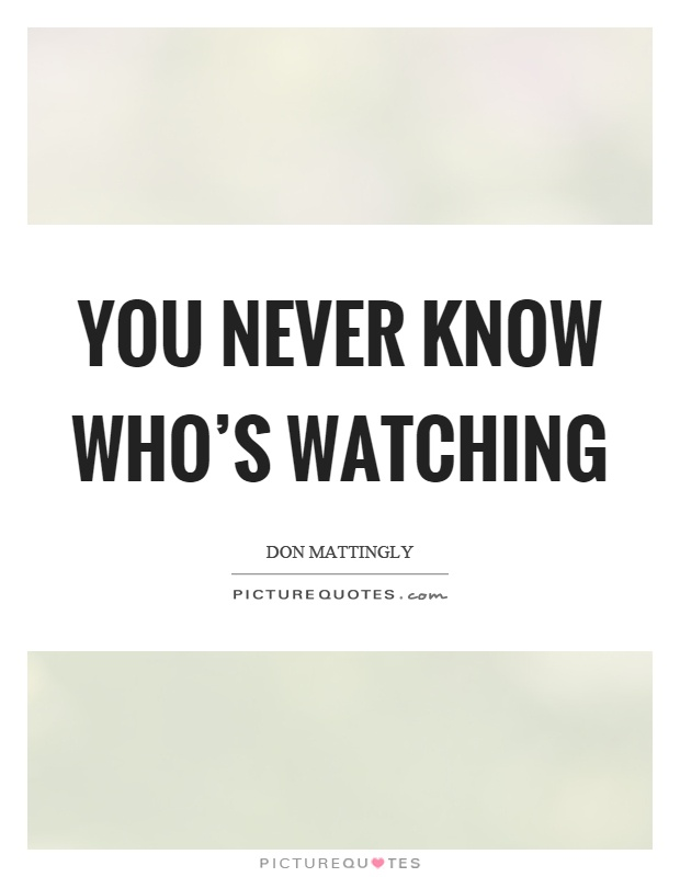 You never know who's watching Picture Quote #1