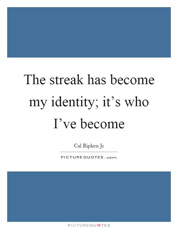 The streak has become my identity; it's who I've become Picture Quote #1