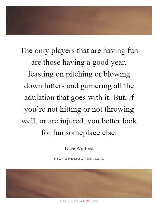The only players that are having fun are those having a good year, feasting on pitching or blowing down hitters and garnering all the adulation that goes with it. But, if you're not hitting or not throwing well, or are injured, you better look for fun someplace else Picture Quote #1