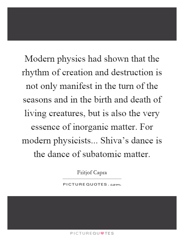 Modern physics had shown that the rhythm of creation and destruction is not only manifest in the turn of the seasons and in the birth and death of living creatures, but is also the very essence of inorganic matter. For modern physicists... Shiva's dance is the dance of subatomic matter Picture Quote #1