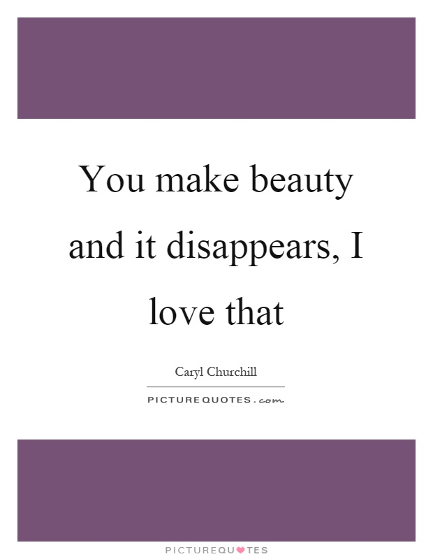 You make beauty and it disappears, I love that Picture Quote #1