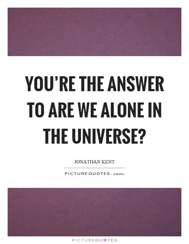 You're the answer to are we alone in the universe? Picture Quote #1
