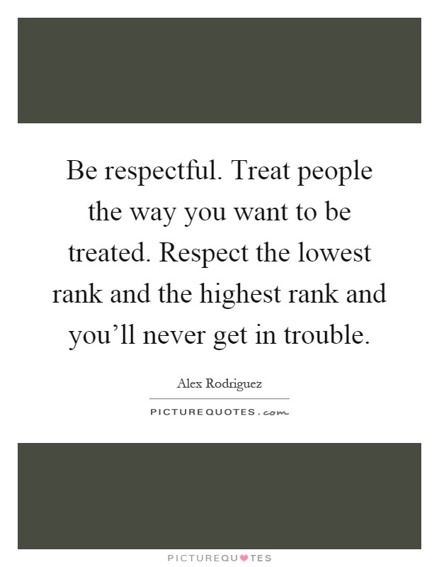 Be respectful. Treat people the way you want to be treated. Respect the lowest rank and the highest rank and you'll never get in trouble Picture Quote #1