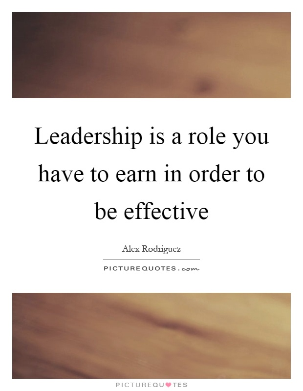 Leadership is a role you have to earn in order to be effective Picture Quote #1