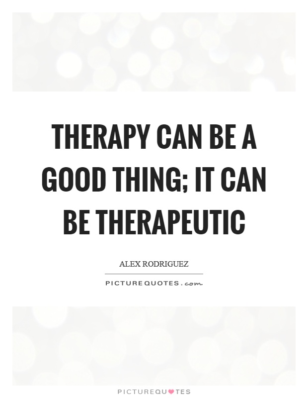 Therapy can be a good thing; it can be therapeutic Picture Quote #1