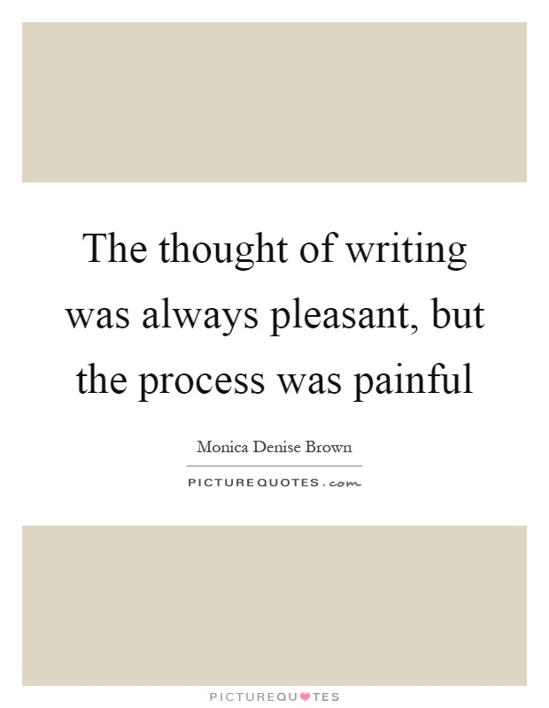 The thought of writing was always pleasant, but the process was painful Picture Quote #1