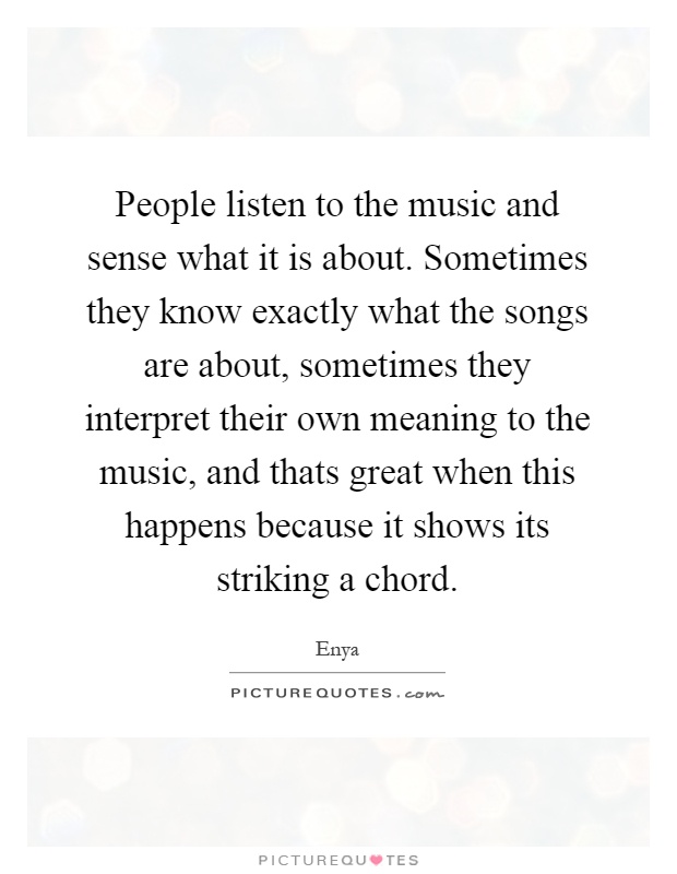 People listen to the music and sense what it is about. Sometimes they know exactly what the songs are about, sometimes they interpret their own meaning to the music, and thats great when this happens because it shows its striking a chord Picture Quote #1