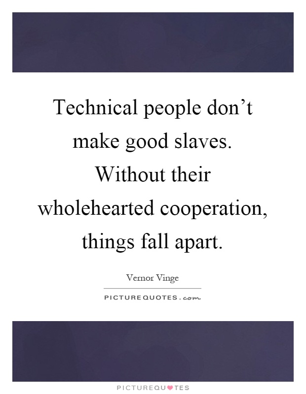 Technical people don't make good slaves. Without their wholehearted cooperation, things fall apart Picture Quote #1
