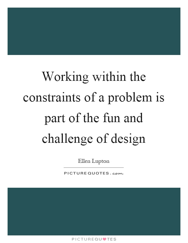 Working within the constraints of a problem is part of the fun and challenge of design Picture Quote #1
