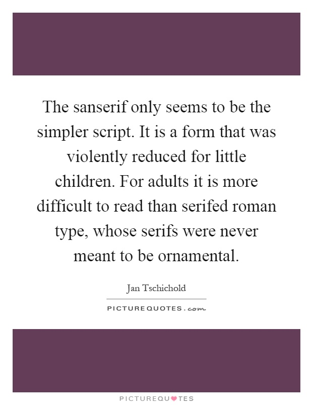 The sanserif only seems to be the simpler script. It is a form that was violently reduced for little children. For adults it is more difficult to read than serifed roman type, whose serifs were never meant to be ornamental Picture Quote #1