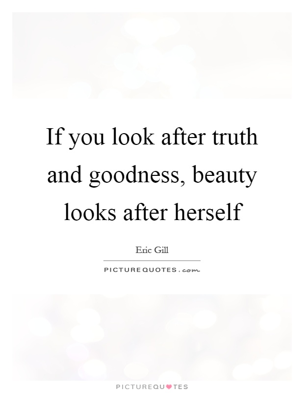 If you look after truth and goodness, beauty looks after herself ...