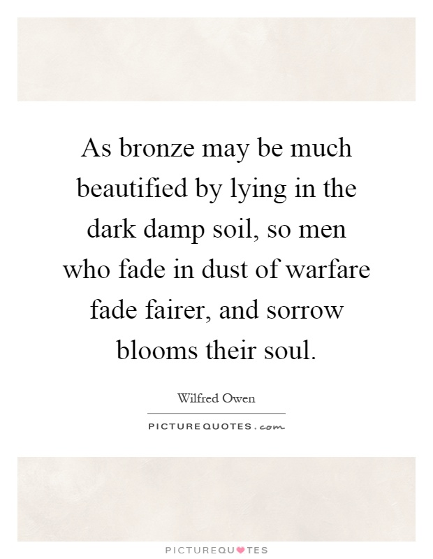 As bronze may be much beautified by lying in the dark damp soil, so men who fade in dust of warfare fade fairer, and sorrow blooms their soul Picture Quote #1
