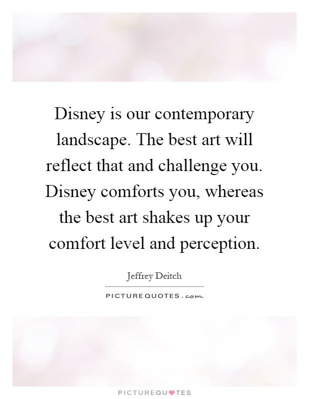 Disney is our contemporary landscape. The best art will reflect that and challenge you. Disney comforts you, whereas the best art shakes up your comfort level and perception Picture Quote #1