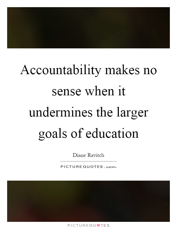 Accountability makes no sense when it undermines the larger goals of education Picture Quote #1