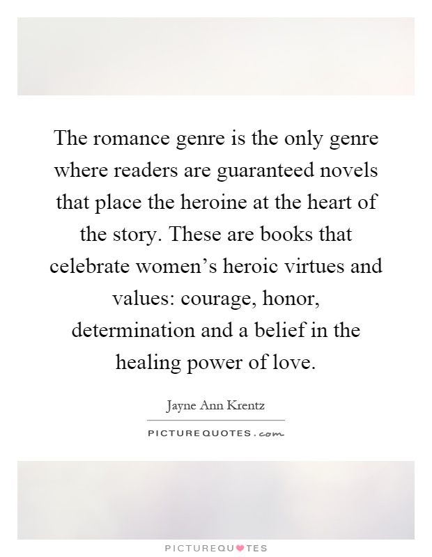 The romance genre is the only genre where readers are guaranteed novels that place the heroine at the heart of the story. These are books that celebrate women's heroic virtues and values: courage, honor, determination and a belief in the healing power of love Picture Quote #1