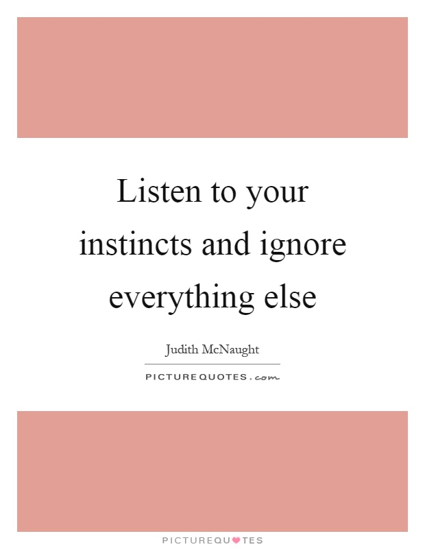 Listen to your instincts and ignore everything else Picture Quote #1